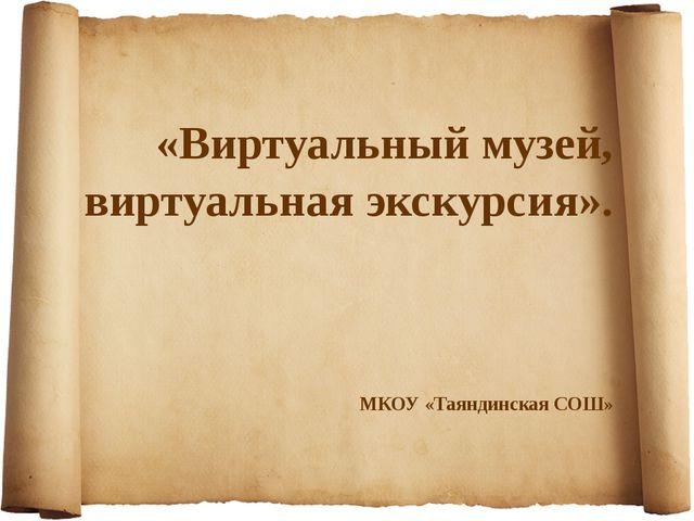 «Виртуальный музей, виртуальная экскурсия». МКОУ «Таяндинская СОШ»