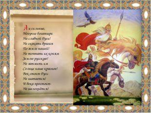 и сильные, Могучие богатыри На славной Руси! Не скакать врагам По земле наше