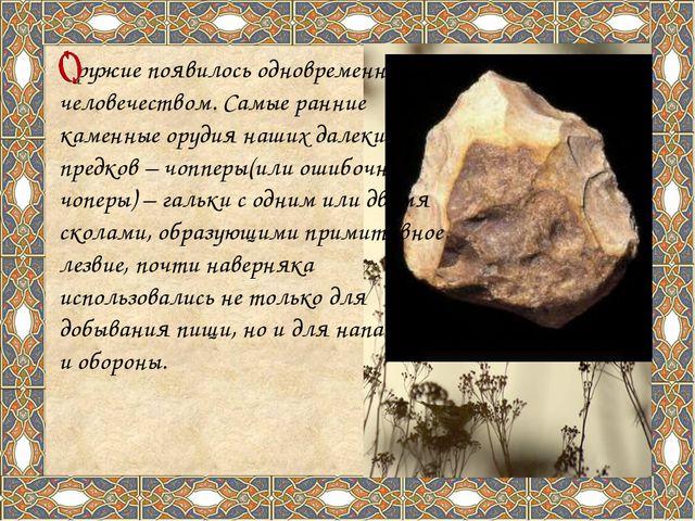 ружие появилось одновременно с человечеством. Самые ранние каменные орудия н...