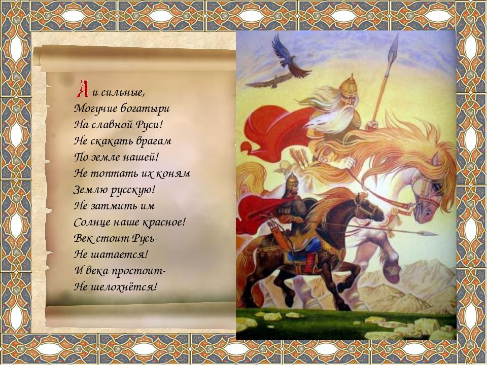 и сильные, Могучие богатыри На славной Руси! Не скакать врагам По земле наше...