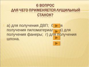 а)для получения ДВП; б)для получения пиломатериала; в)для получения фанеры