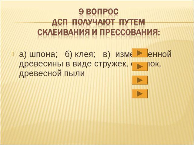 а) шпона; б) клея; в) измельченной древесины в виде стружек, опилок, древесно...