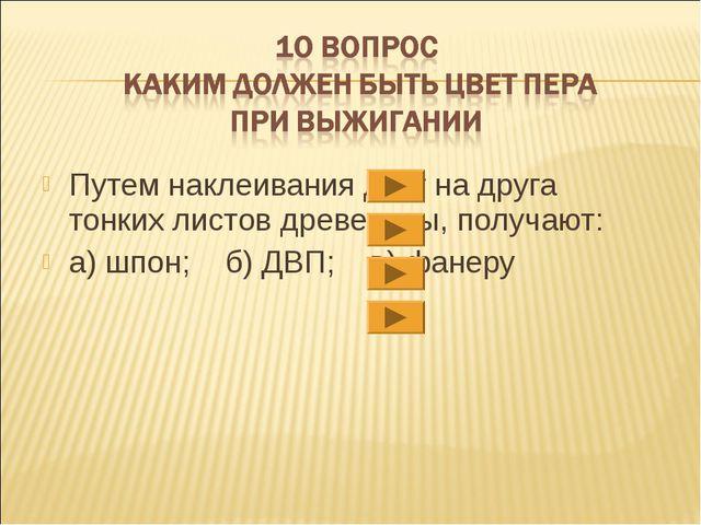 Путем наклеивания друг на друга тонких листов древесины, получают: а) шпон; б...