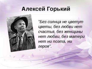 """Алексей Горький """"Без солнца не цветут цветы, без любви нет счастья, без женщи"""
