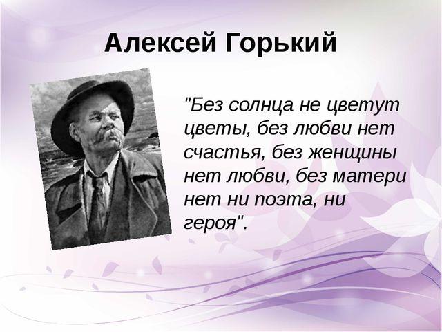 """Алексей Горький """"Без солнца не цветут цветы, без любви нет счастья, без женщи..."""
