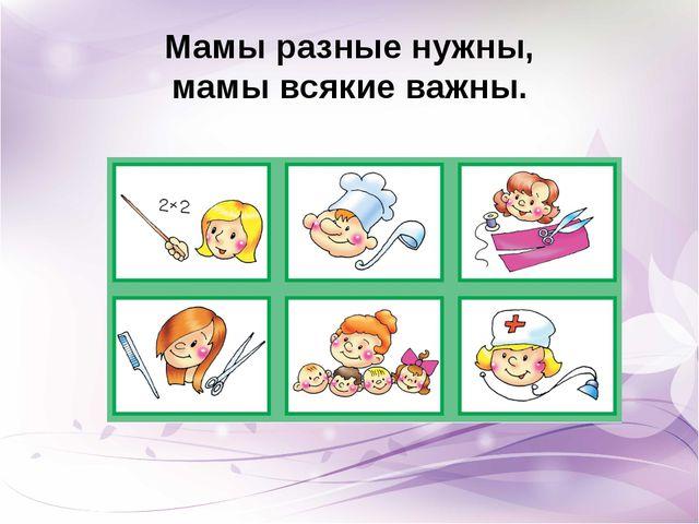 Мамы разные нужны, мамы всякие важны.