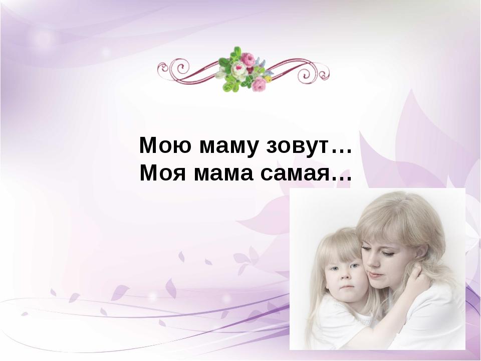Мою маму зовут… Моя мама самая…
