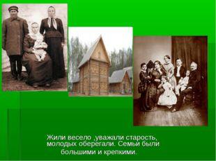 Жили весело ,уважали старость, молодых оберегали. Семьи были большими и креп