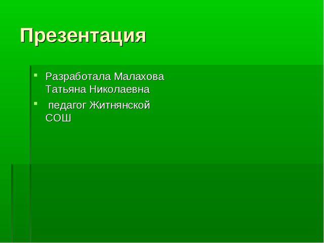Презентация Разработала Малахова Татьяна Николаевна педагог Житнянской СОШ