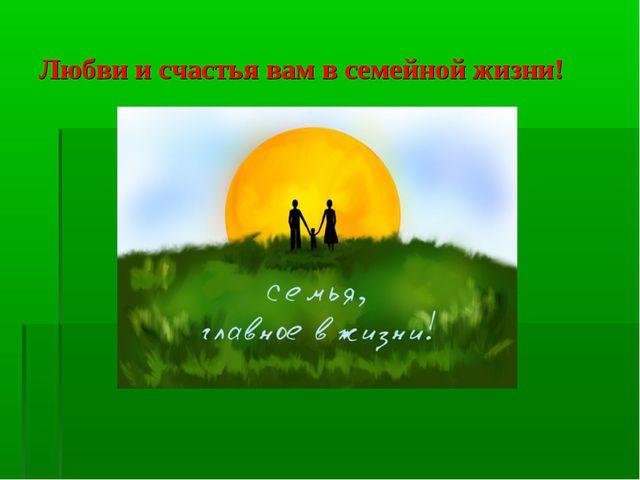 Любви и счастья вам в семейной жизни!