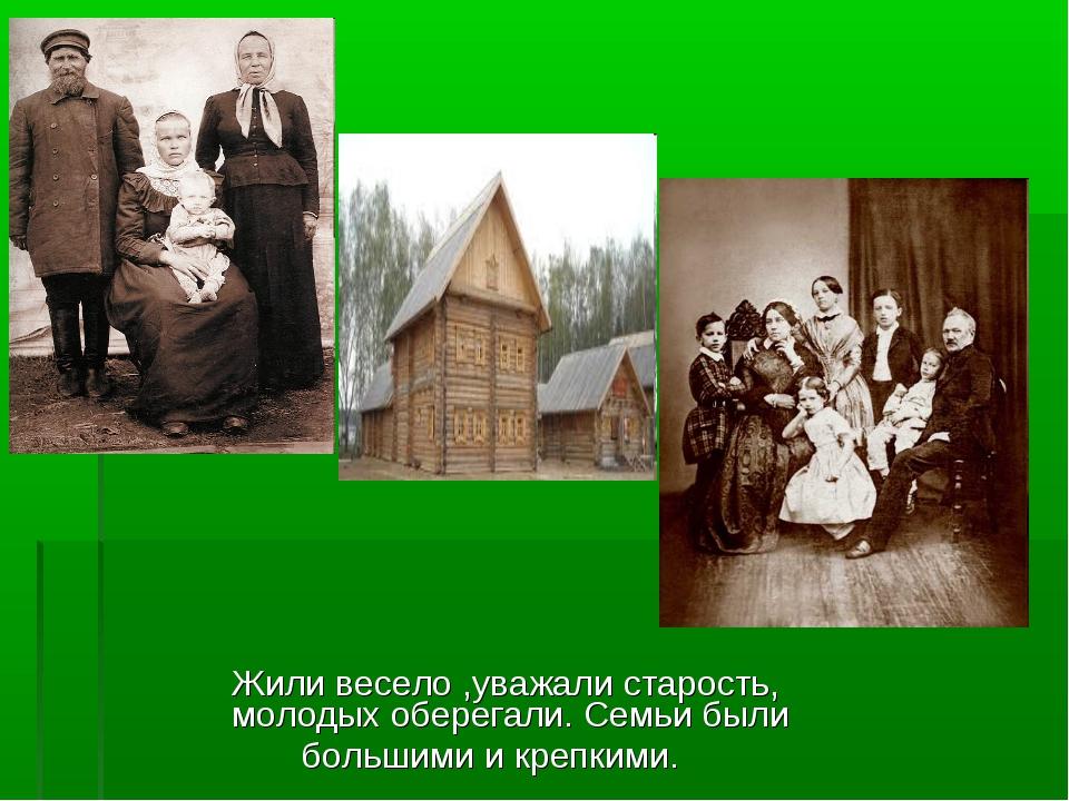 Жили весело ,уважали старость, молодых оберегали. Семьи были большими и креп...