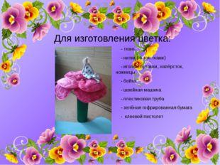 Для изготовления цветка: - ткань - нитки ( в тон ткани) - иголки, булавки, на