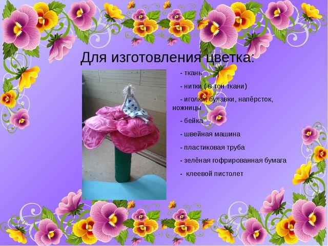 Для изготовления цветка: - ткань - нитки ( в тон ткани) - иголки, булавки, на...