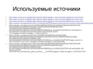 Используемые источники http://www.numama.ru/zagadki-dlja-malenkih-detei/zagad