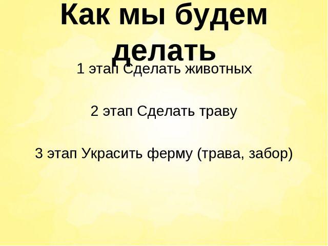 Как мы будем делать 1 этап Сделать животных 2 этап Сделать траву 3 этап Украс...