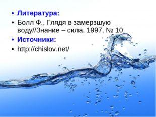 Литература: Болл Ф., Глядя в замерзшую воду//Знание – сила, 1997, № 10 Источн
