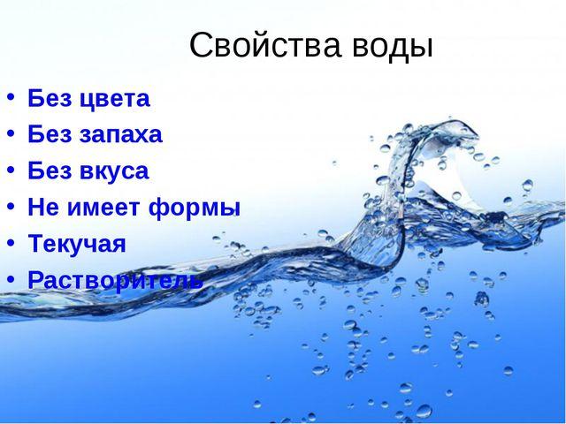 Свойства воды Без цвета Без запаха Без вкуса Не имеет формы Текучая Растворит...