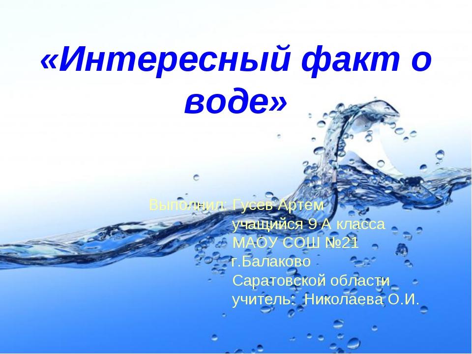 «Интересный факт о воде» Выполнил: Гусев Артем учащийся 9 А класса МАОУ СОШ №...