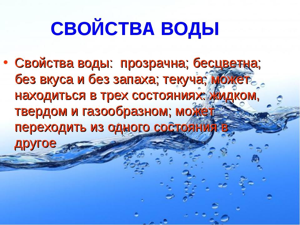 СВОЙСТВА ВОДЫ Свойства воды: прозрачна; бесцветна; без вкуса и без запаха; те...