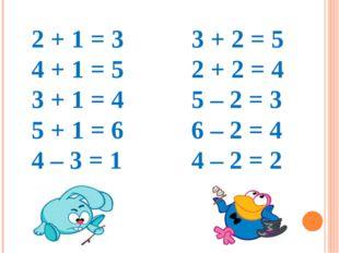 2 + 1 = 3 4 + 1 = 5 3 + 1 = 4 5 + 1 = 6 4 – 3 = 1 3 + 2 = 5 2 + 2 = 4 5 – 2 =