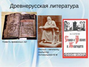 Древнерусская литература Нестор – летописец скульптор Антокольский М М Повест