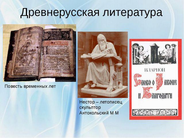 Древнерусская литература Нестор – летописец скульптор Антокольский М М Повест...