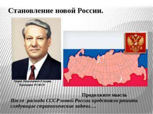 Становление новой России. Продолжите мысль После распада СССР новой России пр