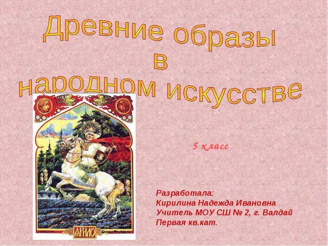 Разработала: Кирилина Надежда Ивановна Учитель МОУ СШ № 2, г. Валдай Первая к...