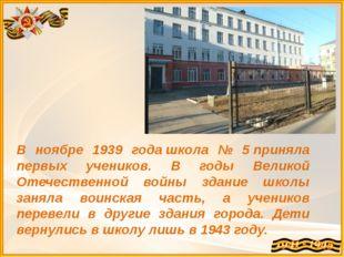 В ноябре 1939 годашкола № 5приняла первых учеников. В годы Великой Отечеств