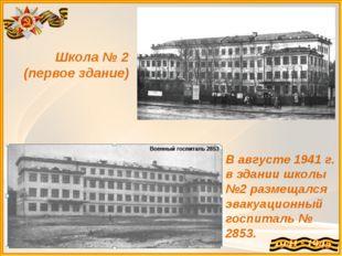 Школа № 2 (первое здание) В августе1941 г. в здании школы №2размещался эвак