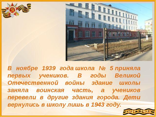 В ноябре 1939 годашкола № 5приняла первых учеников. В годы Великой Отечеств...