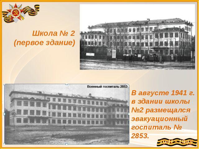 Школа № 2 (первое здание) В августе1941 г. в здании школы №2размещался эвак...