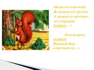 «Белка песенки поёт Да орешки всё грызёт, А орешки не простые, всё скорлупки