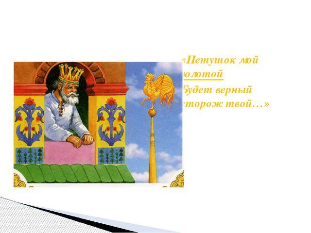 «Петушок мой золотой Будет верный сторож твой…»