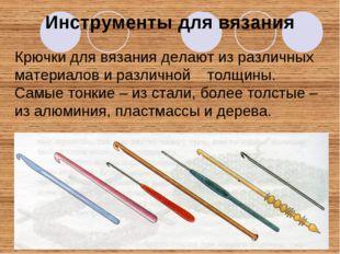 Инструменты для вязания Крючки для вязания делают из различных материалов и р