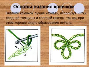 Вязание крючком лучше изучать, используя нитки средней толщины и толстый крю