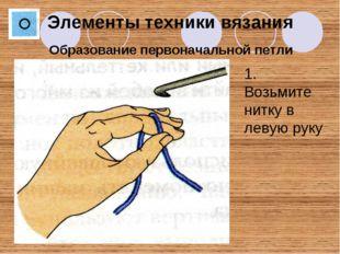 Образование первоначальной петли Элементы техники вязания 1. Возьмите нитку в