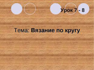 Тема: Вязание по кругу Урок 7 - 8