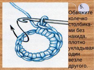 5. Обвяжите колечко столбика- ми без накида, плотно укладывая один везле друг