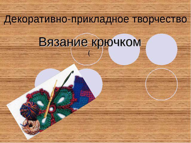 Декоративно-прикладное творчество Вязание крючком (