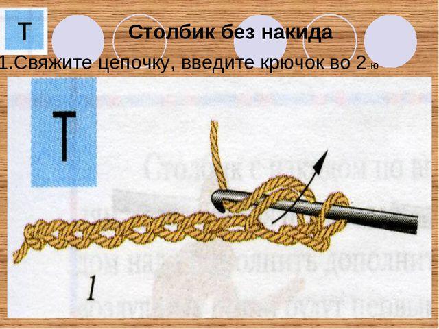 Столбик без накида 1.Свяжите цепочку, введите крючок во 2-ю петлю.