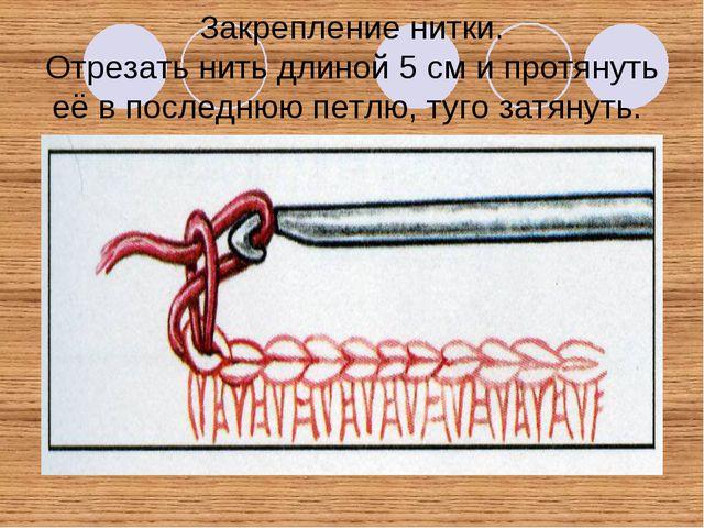 Закрепление нитки. Отрезать нить длиной 5 см и протянуть её в последнюю петлю...