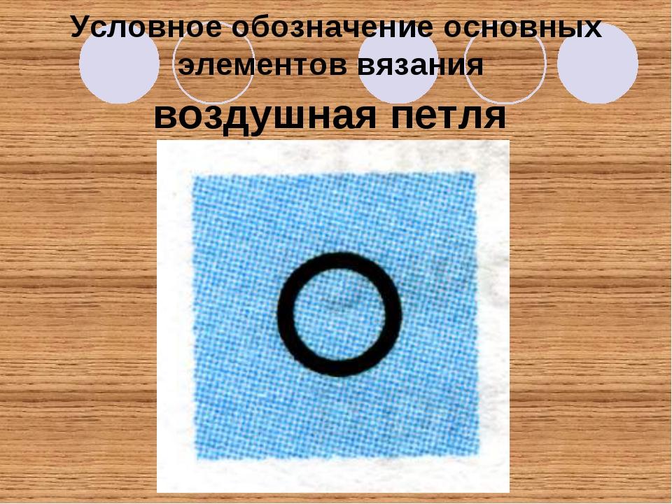 Условное обозначение основных элементов вязания воздушная петля