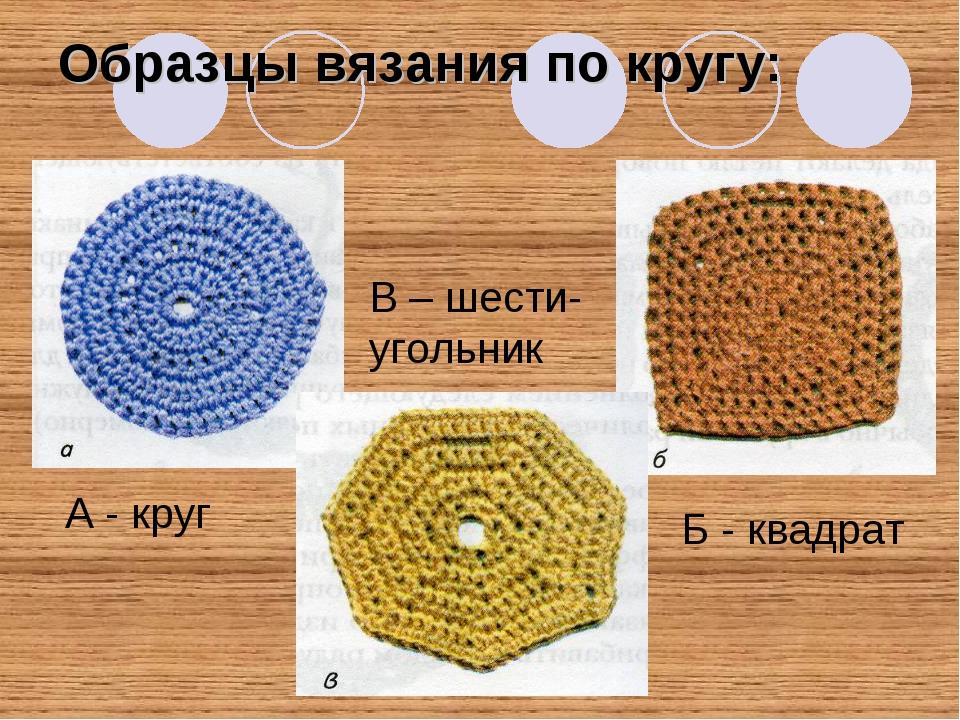 Образцы вязания по кругу: А - круг Б - квадрат В – шести- угольник