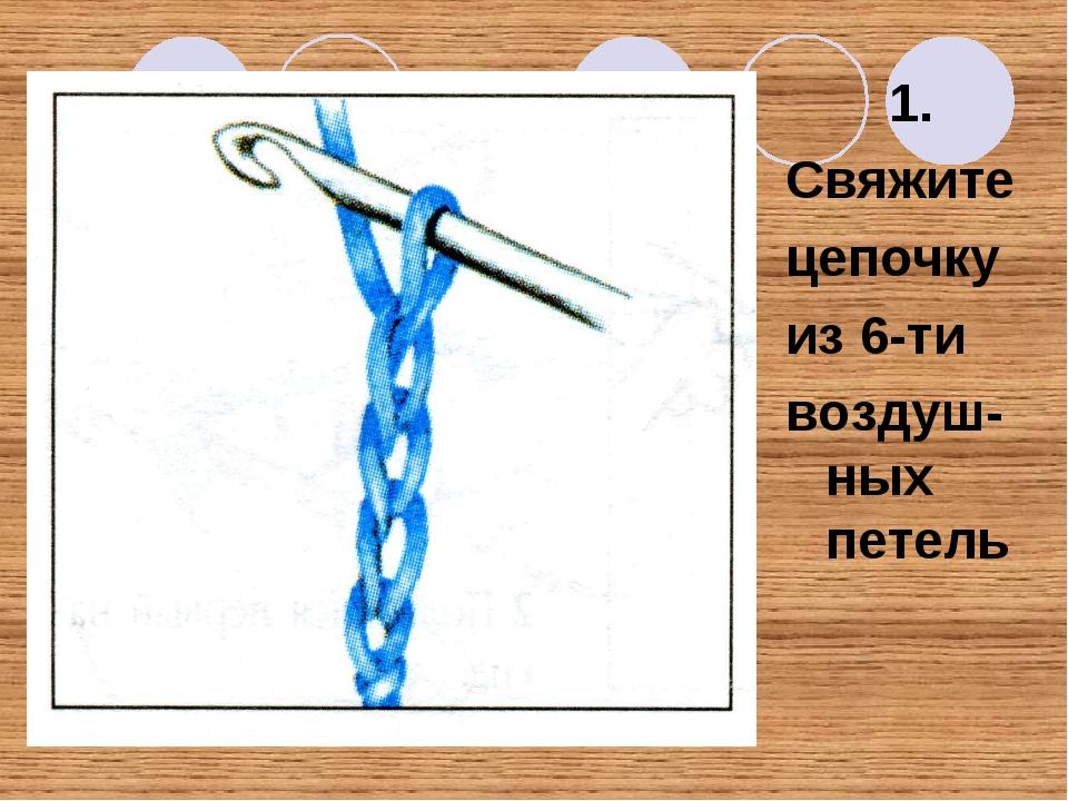 1. Свяжите цепочку из 6-ти воздуш-ных петель