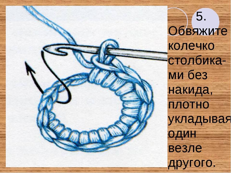 5. Обвяжите колечко столбика- ми без накида, плотно укладывая один везле друг...