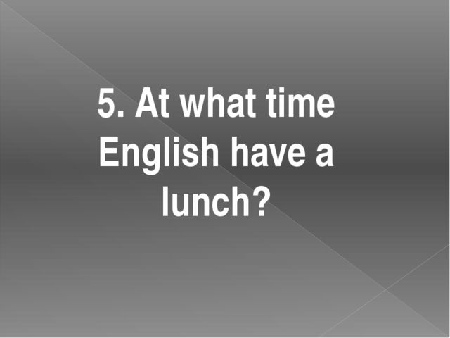 5. At what time English have a lunch?