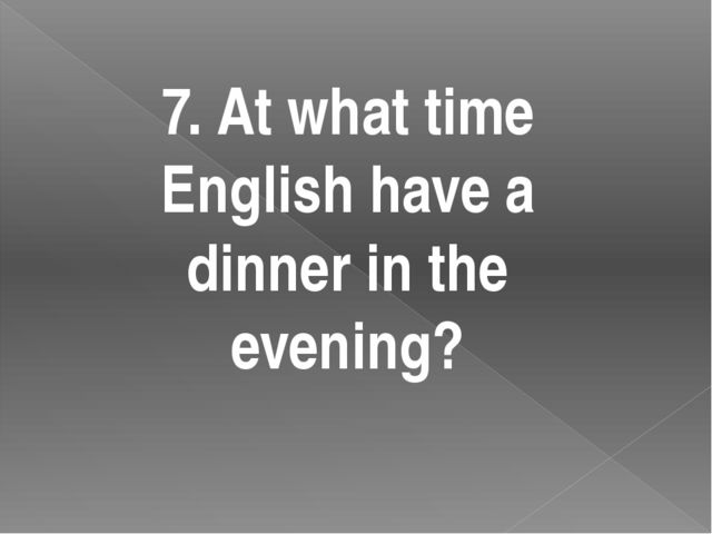 7. At what time English have a dinner in the evening?