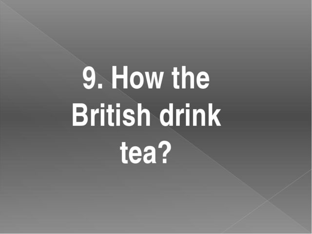 9. How the British drink tea?