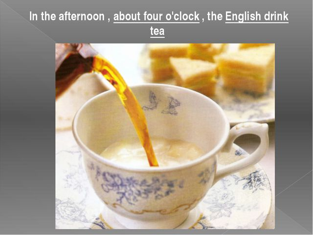 In the afternoon , about four o'clock , the English drink tea